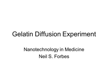 Gelatin Diffusion Experiment Nanotechnology in Medicine Neil S. Forbes.