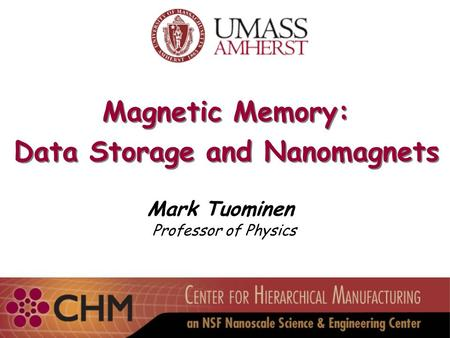 Magnetic Memory: Data Storage and Nanomagnets Magnetic Memory: Data Storage and Nanomagnets Mark Tuominen Professor of Physics.