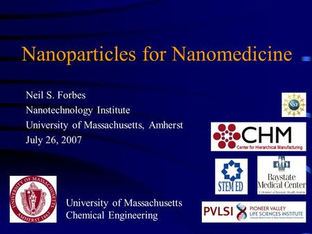 Nanoparticles for Nanomedicine Neil S. Forbes Nanotechnology Institute University of Massachusetts, Amherst July 26, 2007 University of Massachusetts Chemical.