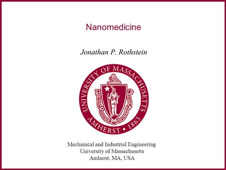 Mechanical and Industrial Engineering University of Massachusetts Amherst, MA, USA Nanomedicine Jonathan P. Rothstein.