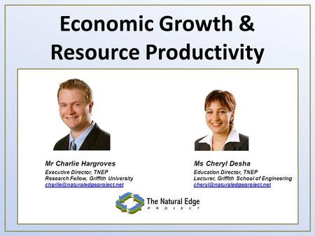 Economic Growth & Resource Productivity Ms Cheryl DeshaMr Charlie Hargroves Executive Director, TNEP Research Fellow, Griffith University