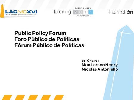 Public Policy Forum Foro Público de Políticas Fórum Público de Políticas co-Chairs: Max Larson Henry Nicolás Antoniello.