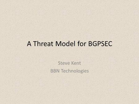 A Threat Model for BGPSEC Steve Kent BBN Technologies.
