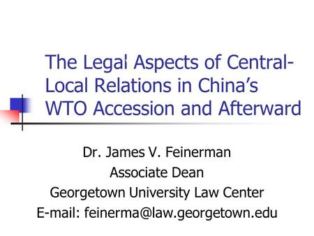 The Legal Aspects of Central- Local Relations in Chinas WTO Accession and Afterward Dr. James V. Feinerman Associate Dean Georgetown University Law Center.
