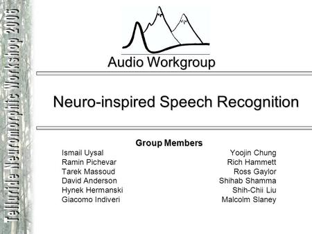 Audio Workgroup Neuro-inspired Speech Recognition Group Members Ismail UysalYoojin Chung Ramin Pichevar Rich Hammett Tarek Massoud Ross Gaylor David Anderson.