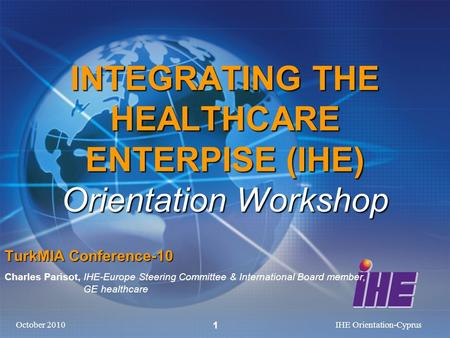 October 2010IHE Orientation-Cyprus 1 INTEGRATING THE HEALTHCARE ENTERPISE (IHE) Orientation Workshop TurkMIA Conference-10 Charles Parisot, IHE-Europe.
