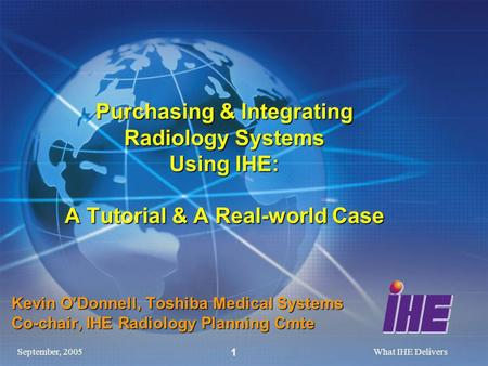 September, 2005What IHE Delivers 1 Purchasing & Integrating Radiology Systems Using IHE: A Tutorial & A Real-world Case Kevin ODonnell, Toshiba Medical.