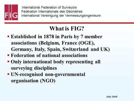 July 2005 International Federation of Surveyors Fédération Internationale des Géomètres International Vereinigung der Vermessungsingenieure What is FIG?