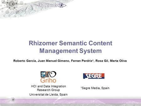 Rhizomer Semantic Content Management System Roberto García, Juan Manuel Gimeno, Ferran Perdrix*, Rosa Gil, Marta Oliva HCI and Data Integration Research.