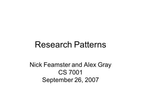Research Patterns Nick Feamster and Alex Gray CS 7001 September 26, 2007.