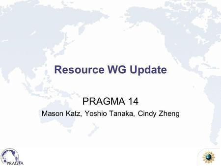 Resource WG Update PRAGMA 14 Mason Katz, Yoshio Tanaka, Cindy Zheng.