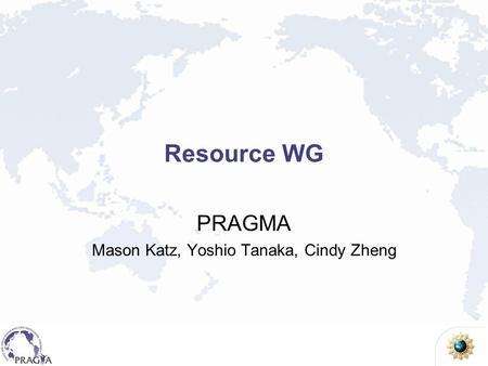Resource WG PRAGMA Mason Katz, Yoshio Tanaka, Cindy Zheng.
