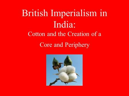 British Imperialism in India: Cotton and the Creation of a Core and Periphery.