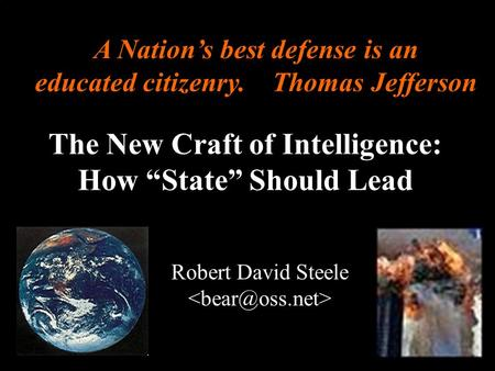 ® The New Craft of Intelligence: How State Should Lead Robert David Steele A Nations best defense is an educated citizenry. Thomas Jefferson.