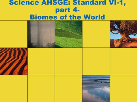 Science AHSGE: Standard VI-1, part 4- Biomes of the World