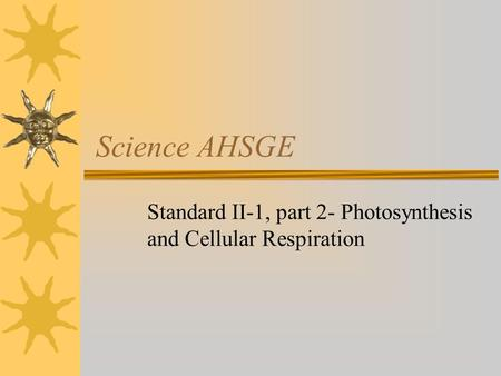 Science AHSGE Standard II-1, part 2- Photosynthesis and Cellular Respiration.