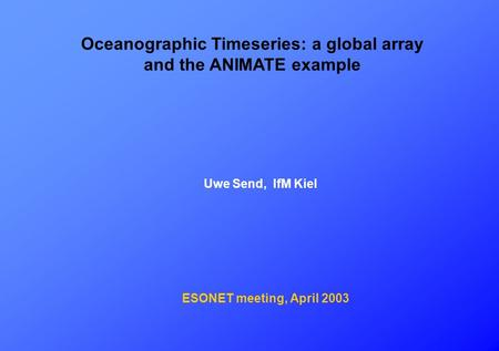 Oceanographic Timeseries: a global array and the ANIMATE example Uwe Send, IfM Kiel ESONET meeting, April 2003.