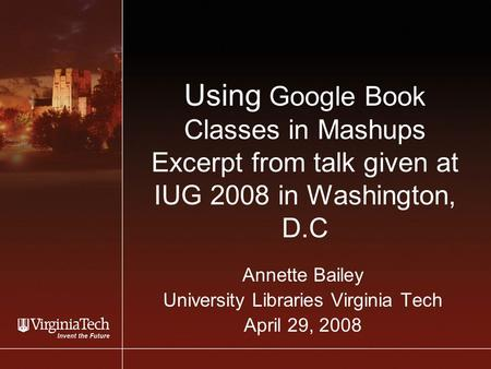 Using Google Book Classes in Mashups Excerpt from talk given at IUG 2008 in Washington, D.C Annette Bailey University Libraries Virginia Tech April 29,
