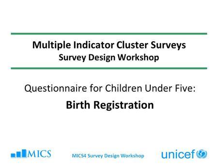 MICS4 Survey Design Workshop Multiple Indicator Cluster Surveys Survey Design Workshop Questionnaire for Children Under Five: Birth Registration.