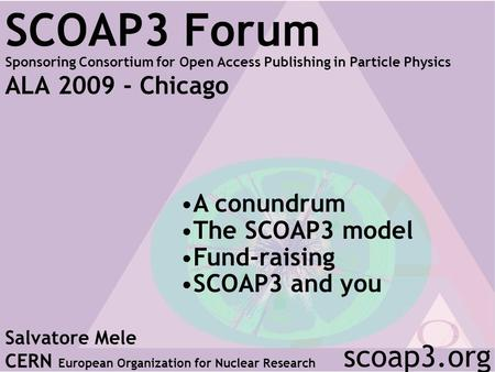 SCOAP3 Forum Sponsoring Consortium for Open Access Publishing in Particle Physics ALA 2009 - Chicago Salvatore Mele CERN European Organization for Nuclear.