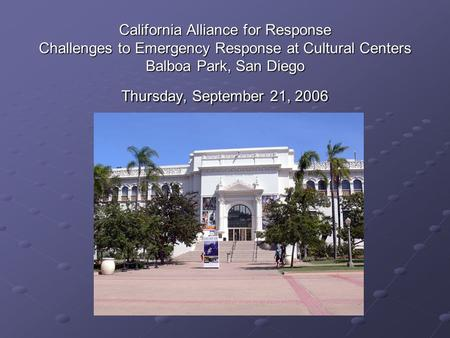 California Alliance for Response Challenges to Emergency Response at Cultural Centers Balboa Park, San Diego Thursday, September 21, 2006.