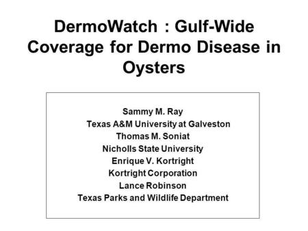 DermoWatch : Gulf-Wide Coverage for Dermo Disease in Oysters Sammy M. Ray Texas A&M University at Galveston Thomas M. Soniat Nicholls State University.