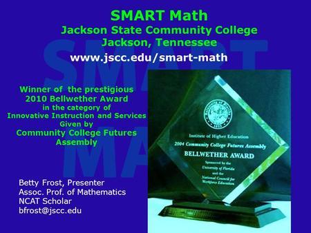 SMART Math Jackson State Community College Jackson, Tennessee Betty Frost, Presenter Assoc. Prof. of Mathematics NCAT Scholar