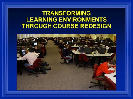 TRANSFORMING LEARNING ENVIRONMENTS THROUGH COURSE REDESIGN.