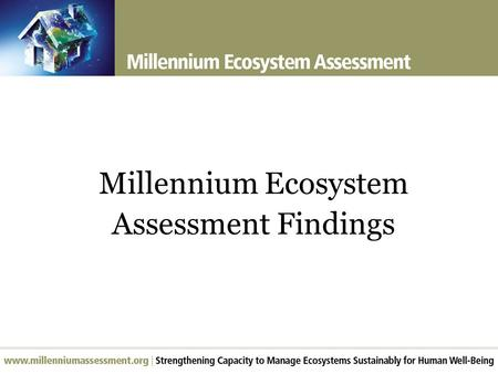 Millennium Ecosystem Assessment Findings. Overview of Findings Over the past 50 years, humans have changed ecosystems more rapidly and extensively than.