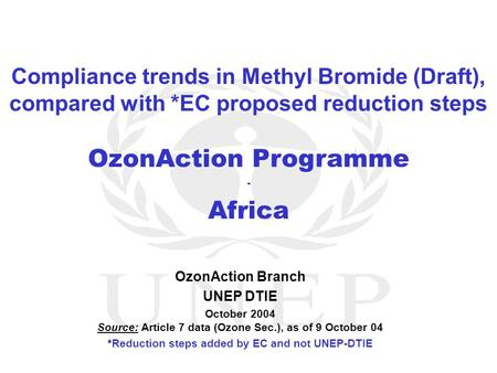 OzonAction Programme - Africa OzonAction Branch UNEP DTIE October 2004 Source: Article 7 data (Ozone Sec.), as of 9 October 04 *Reduction steps added by.