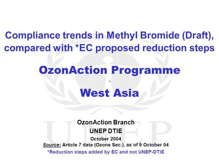 OzonAction Programme - West Asia OzonAction Branch UNEP DTIE October 2004 Source: Article 7 data (Ozone Sec.), as of 9 October 04 *Reduction steps added.