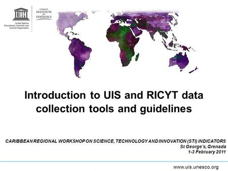 Www.uis.unesco.org Introduction to UIS and RICYT data collection tools and guidelines CARIBBEAN REGIONAL WORKSHOP ON SCIENCE, TECHNOLOGY AND INNOVATION.