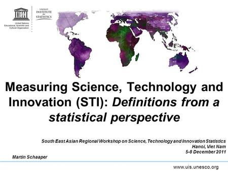 Www.uis.unesco.org Measuring Science, Technology and Innovation (STI): Definitions from a statistical perspective South East Asian Regional Workshop on.