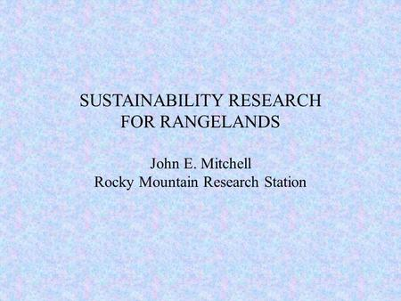 SUSTAINABILITY RESEARCH FOR RANGELANDS John E. Mitchell Rocky Mountain Research Station.