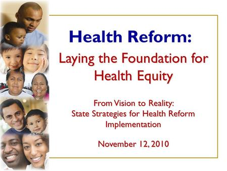 Laying the Foundation for Health Equity From Vision to Reality: State Strategies for Health Reform Implementation November 12, 2010 Health Reform: