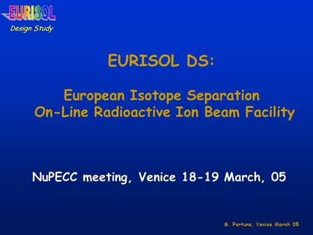 EURISOL DS: European Isotope Separation On-Line Radioactive Ion Beam Facility Design Study NuPECC meeting, Venice 18-19 March, 05 G. Fortuna, Venice March.