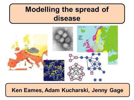 Modelling the spread of disease Ken Eames, Adam Kucharski, Jenny Gage.