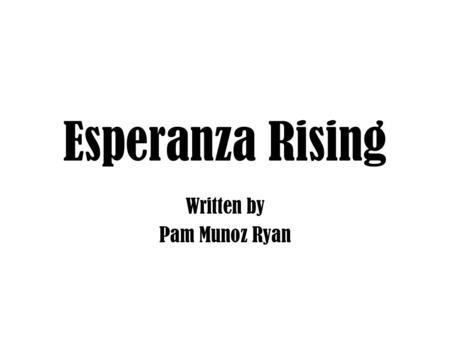 Esperanza Rising Written by Pam Munoz Ryan. Background about Pam Munoz Ryan Esperanza Rising Questions and Answers Family Photos Pam Munoz Ryan.