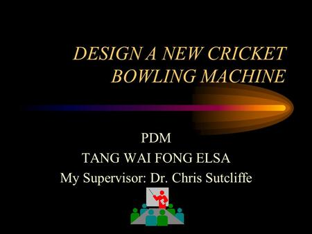 DESIGN A NEW CRICKET BOWLING MACHINE PDM TANG WAI FONG ELSA My Supervisor: Dr. Chris Sutcliffe.