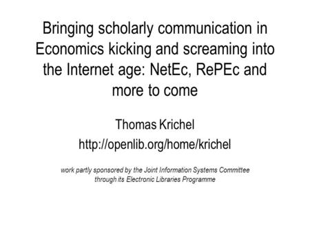 Bringing scholarly communication in Economics kicking and screaming into the Internet age: NetEc, RePEc and more to come Thomas Krichel
