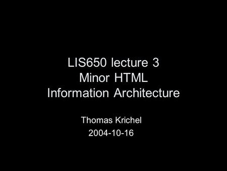 LIS650 lecture 3 Minor HTML Information Architecture Thomas Krichel 2004-10-16.