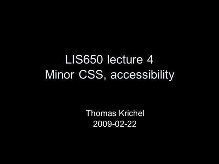 LIS650 lecture 4 Minor CSS, accessibility Thomas Krichel 2009-02-22.