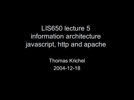 LIS650 lecture 5 information architecture javascript, http and apache Thomas Krichel 2004-12-18.