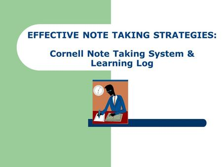 EFFECTIVE NOTE TAKING STRATEGIES: Cornell Note Taking System & Learning Log.