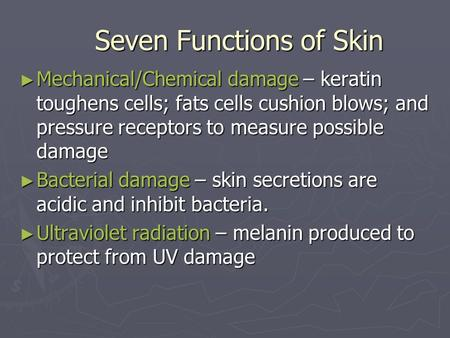 Seven Functions of Skin Mechanical/Chemical damage – keratin toughens cells; fats cells cushion blows; and pressure receptors to measure possible damage.