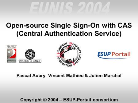 Open-source Single Sign-On with CAS (Central Authentication Service) Pascal Aubry, Vincent Mathieu & Julien Marchal Copyright © 2004 – ESUP-Portail consortium.