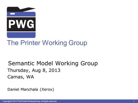 1 Copyright © 2013 The Printer Working Group. All rights reserved. The Printer Working Group Semantic Model Working Group Thursday, Aug 8, 2013 Camas,