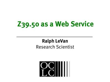 Z39.50 as a Web Service Ralph LeVan Research Scientist.