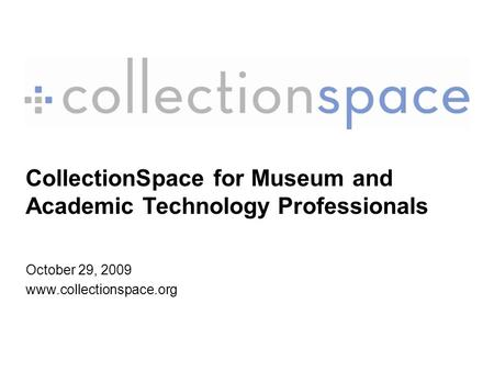 CollectionSpace for Museum and Academic Technology Professionals October 29, 2009 www.collectionspace.org.