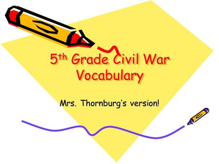 5 th Grade Civil War Vocabulary Mrs. Thornburgs version!